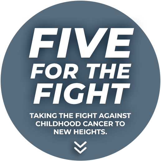 FIVE FOR THE FIGHT - Taking the fight against childhood cancer to new heights.