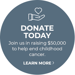 DONATE TODAY - Join us in raising $50,000 to help end childhood cancer. Learn more.